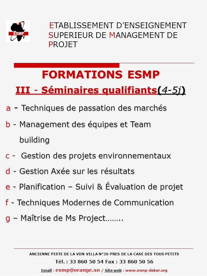 ETABLISSEMENT DENSEIGNEMENT SUPERIEUR DE MANAGEMENT DE PROJET FORMATIONS ESMP III - Séminaires qualifiants(4-5j) a - Techniques de passation des marchés a - Techniques de passation des marchés b - Management des équipes et Team b - Management des équipes et Team building building Gestion des projets environnementaux c - Gestion des projets environnementaux d - Gestion Axée sur les résultats d - Gestion Axée sur les résultats e - Planification – Suivi & Évaluation de projet e - Planification – Suivi & Évaluation de projet f - Techniques Modernes de Communication f - Techniques Modernes de Communication g – Maîtrise de Ms Project……..