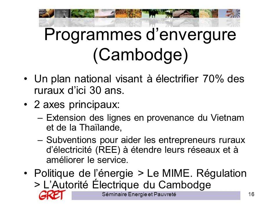 Séminaire Energie et Pauvreté16 Programmes denvergure (Cambodge) Un plan national visant à électrifier 70% des ruraux dici 30 ans. 2 axes principaux: