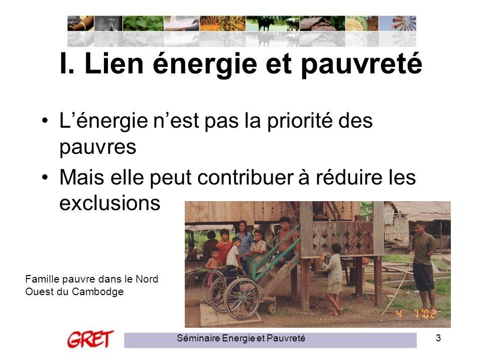 Séminaire Energie et Pauvreté3 I. Lien énergie et pauvreté Lénergie nest pas la priorité des pauvres Mais elle peut contribuer à réduire les exclusion