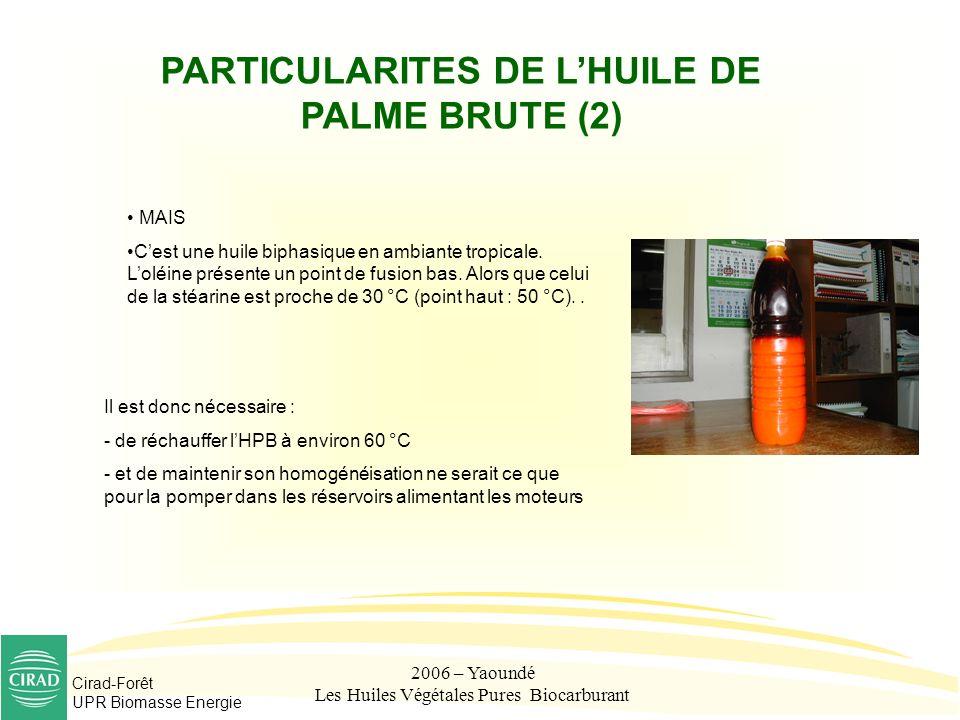 Cirad-Forêt UPR Biomasse Energie 2006 – Yaoundé Les Huiles Végétales Pures Biocarburant PARTICULARITES DE LHUILE DE PALME BRUTE (2) MAIS Cest une huil