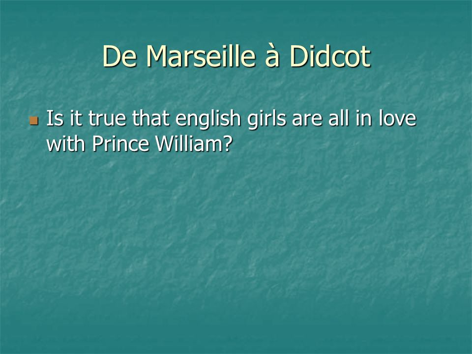 De Marseille à Didcot Is it true that english girls are all in love with Prince William.