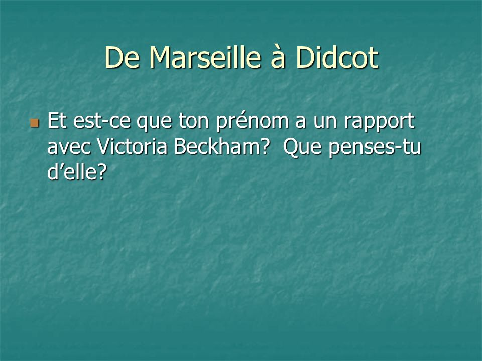 De Marseille à Didcot Et est-ce que ton prénom a un rapport avec Victoria Beckham.