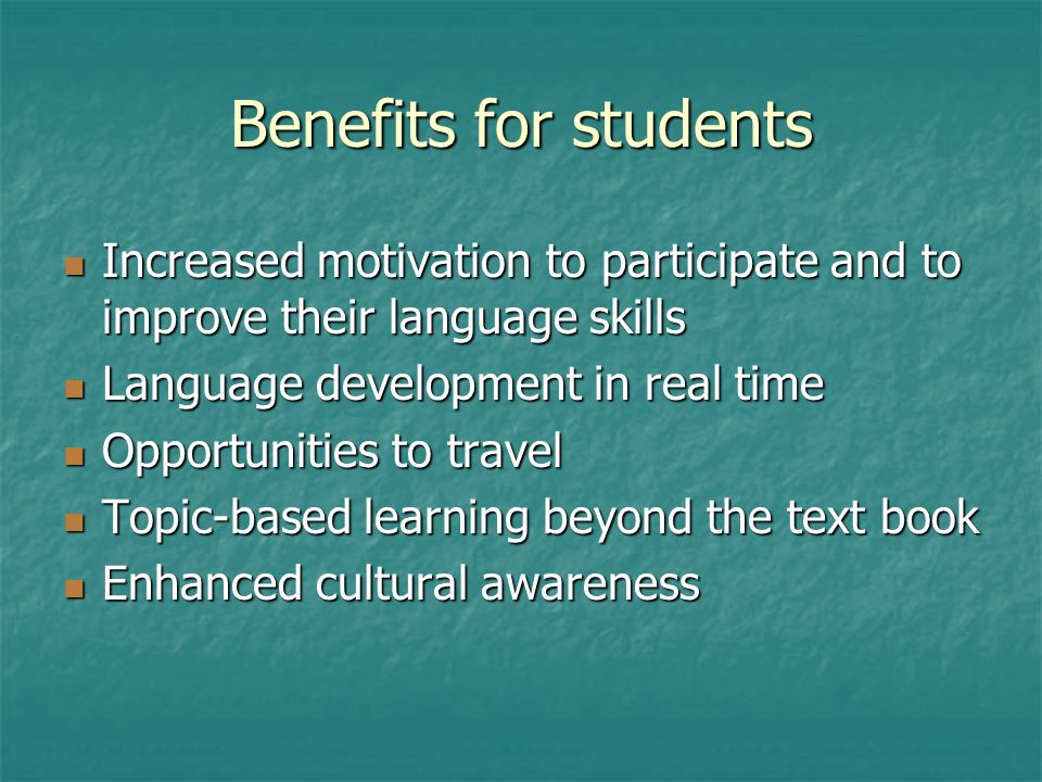 Benefits for students Increased motivation to participate and to improve their language skills Increased motivation to participate and to improve their language skills Language development in real time Language development in real time Opportunities to travel Opportunities to travel Topic-based learning beyond the text book Topic-based learning beyond the text book Enhanced cultural awareness Enhanced cultural awareness