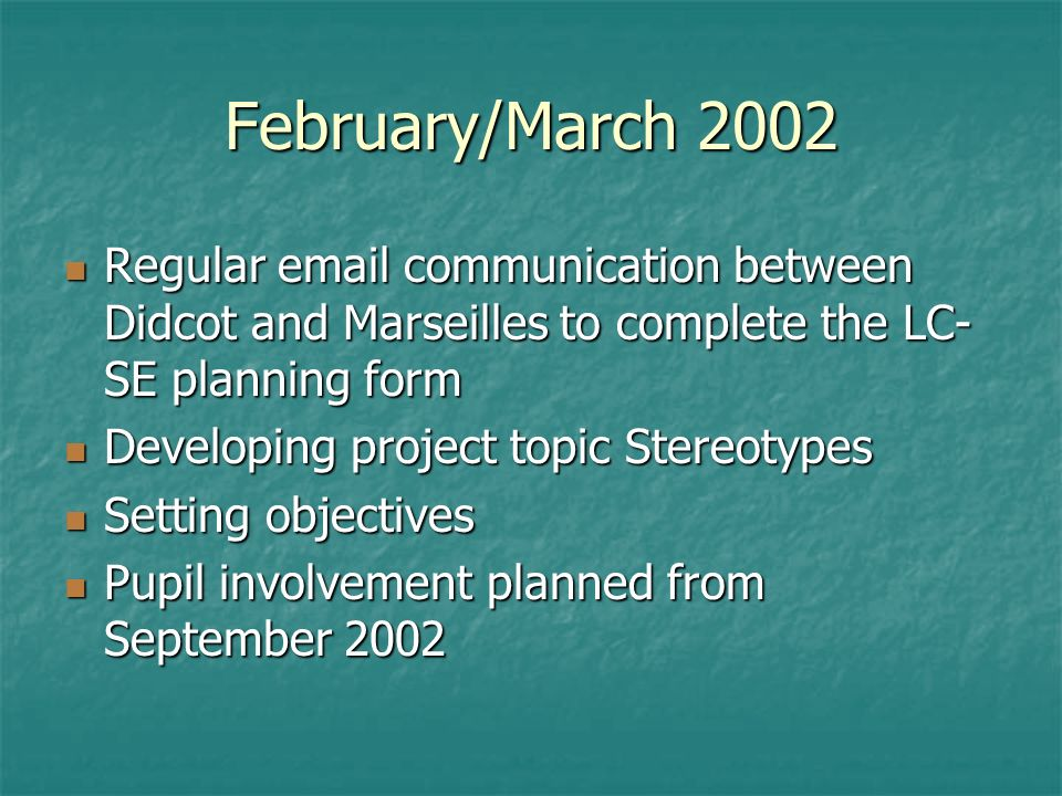 February/March 2002 Regular email communication between Didcot and Marseilles to complete the LC- SE planning form Regular email communication between Didcot and Marseilles to complete the LC- SE planning form Developing project topic Stereotypes Developing project topic Stereotypes Setting objectives Setting objectives Pupil involvement planned from September 2002 Pupil involvement planned from September 2002