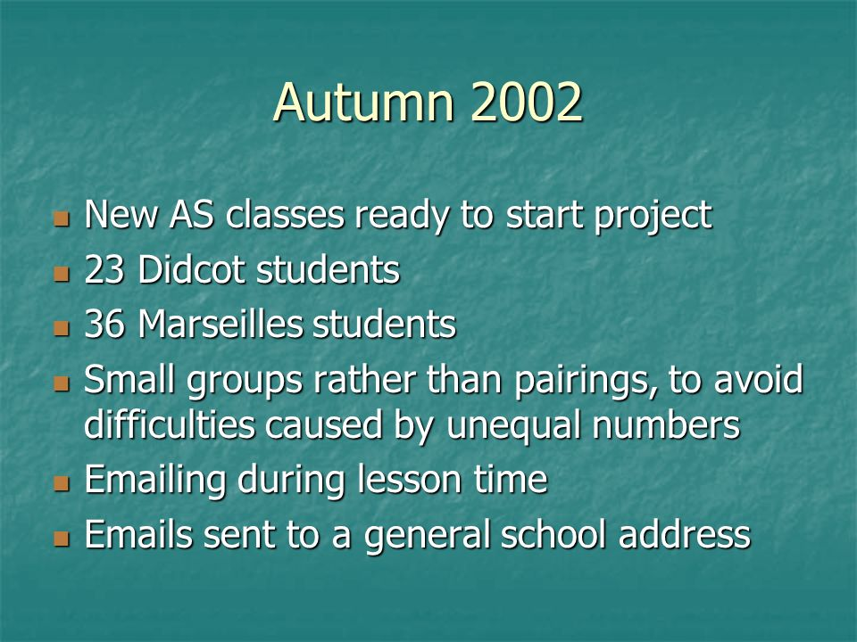 Autumn 2002 New AS classes ready to start project New AS classes ready to start project 23 Didcot students 23 Didcot students 36 Marseilles students 36 Marseilles students Small groups rather than pairings, to avoid difficulties caused by unequal numbers Small groups rather than pairings, to avoid difficulties caused by unequal numbers Emailing during lesson time Emailing during lesson time Emails sent to a general school address Emails sent to a general school address