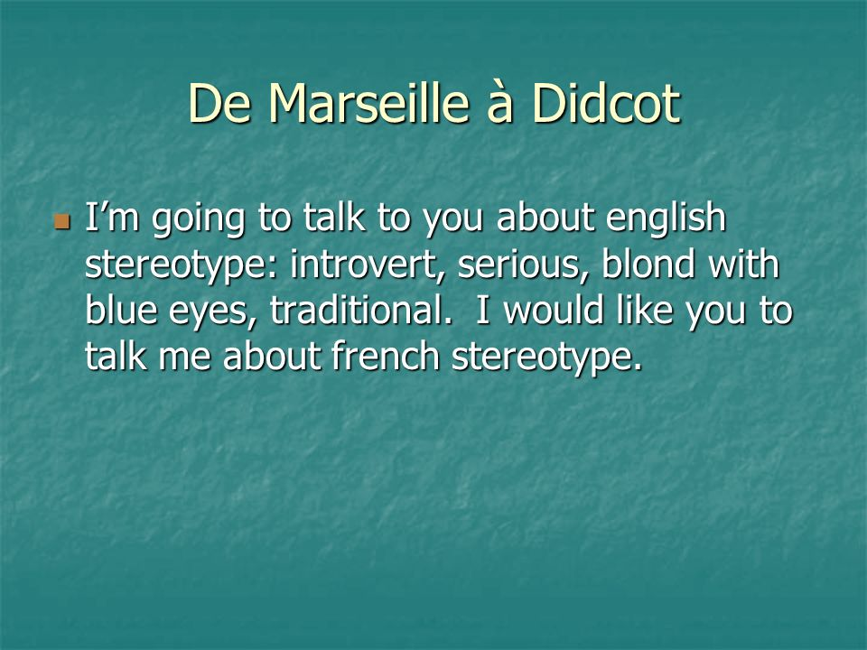 De Marseille à Didcot Im going to talk to you about english stereotype: introvert, serious, blond with blue eyes, traditional.