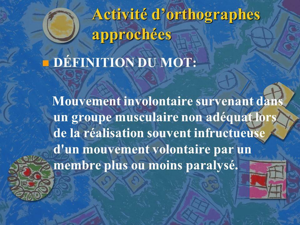 Activité dorthographes approchées n n DÉFINITION DU MOT: Mouvement involontaire survenant dans un groupe musculaire non adéquat lors de la réalisation souvent infructueuse d un mouvement volontaire par un membre plus ou moins paralysé.
