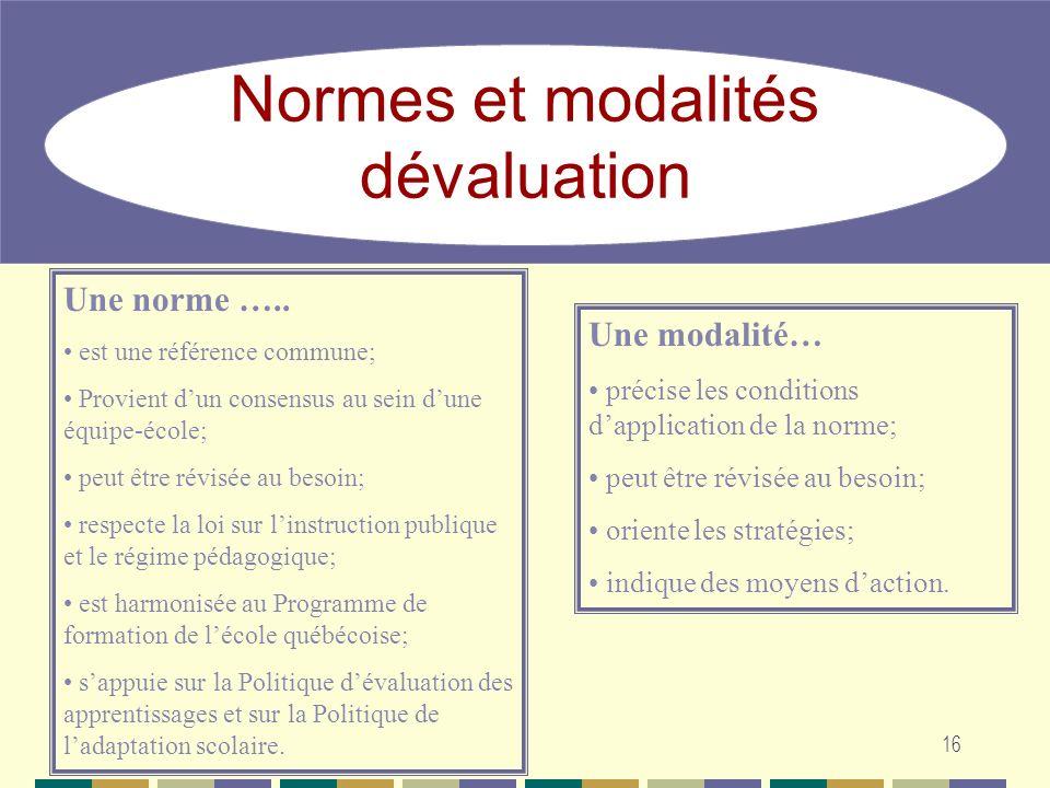 16 Normes et modalités dévaluation Une norme ….. est une référence commune; Provient dun consensus au sein dune équipe-école; peut être révisée au bes