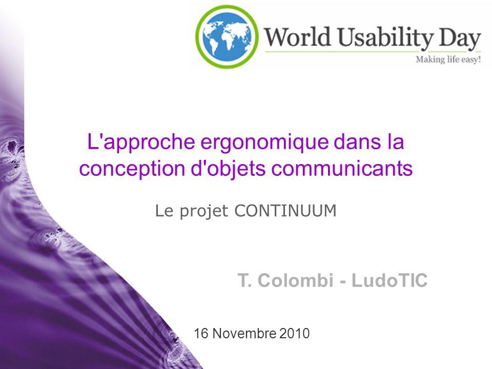 T. Colombi - LudoTIC 16 Novembre 2010 L'approche ergonomique dans la conception d'objets communicants Le projet CONTINUUM