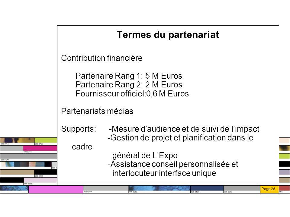 Page 26 Termes du partenariat Contribution financière Partenaire Rang 1: 5 M Euros Partenaire Rang 2: 2 M Euros Fournisseur officiel:0,6 M Euros Partenariats médias Supports: -Mesure daudience et de suivi de limpact -Gestion de projet et planification dans le cadre général de LExpo -Assistance conseil personnalisée et interlocuteur interface unique