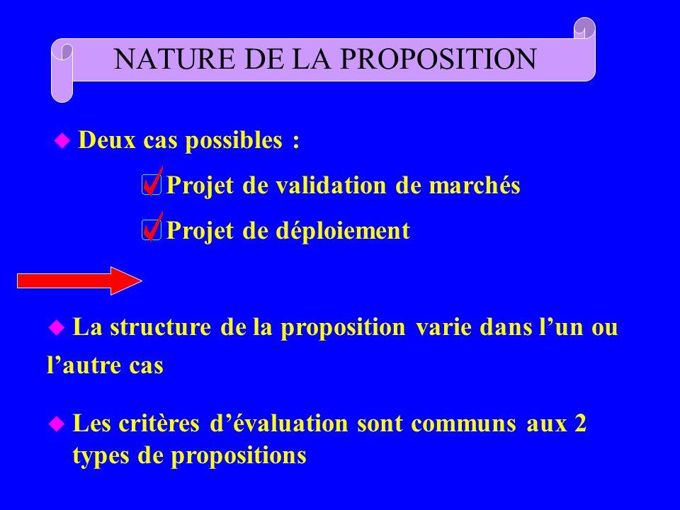 NATURE DE LA PROPOSITION u Deux cas possibles : Projet de validation de marchés Projet de déploiement u La structure de la proposition varie dans lun