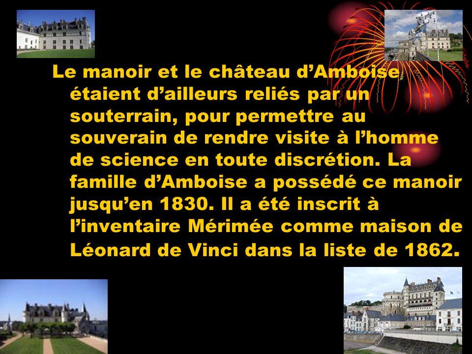 Le manoir et le château dAmboise étaient dailleurs reliés par un souterrain, pour permettre au souverain de rendre visite à lhomme de science en toute