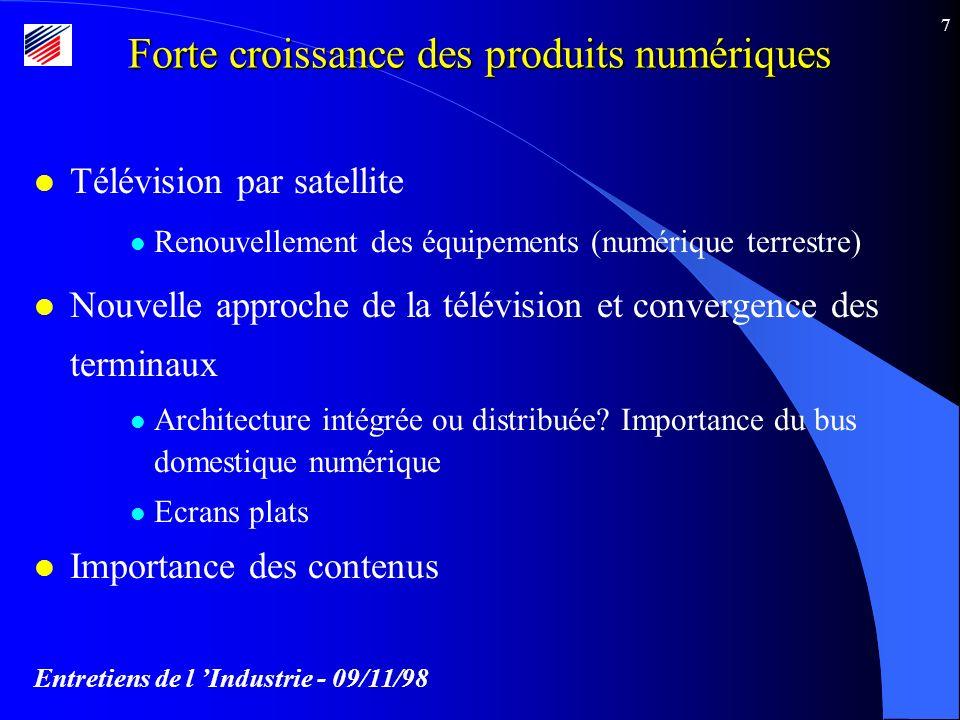 Entretiens de l Industrie - 09/11/98 7 Forte croissance des produits numériques l Télévision par satellite l Renouvellement des équipements (numérique terrestre) l Nouvelle approche de la télévision et convergence des terminaux l Architecture intégrée ou distribuée.