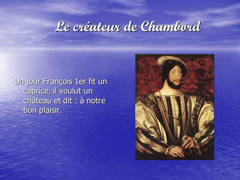 Le créateur de Chambord Le créateur de Chambord Un jour François 1er fit un caprice, il voulut un château et dit : à notre bon plaisir.