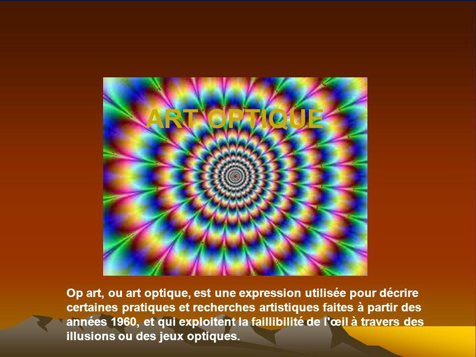 Art optique ART OPTIQUE Op art, ou art optique, est une expression utilisée pour décrire certaines pratiques et recherches artistiques faites à partir