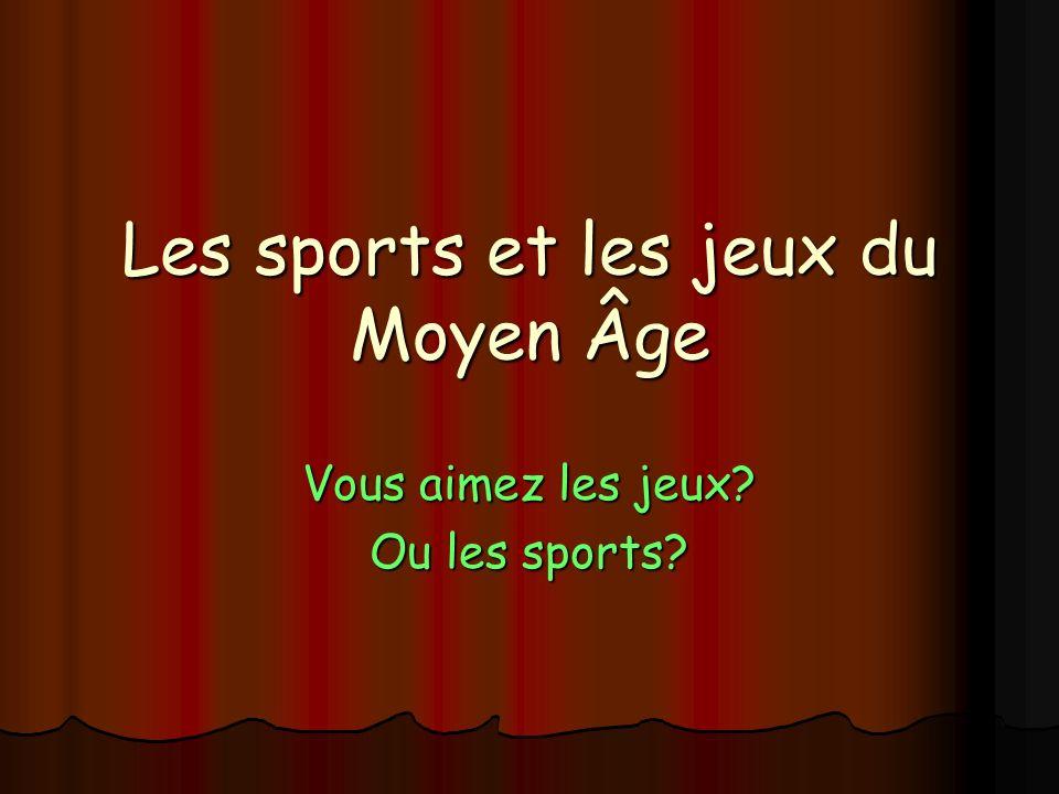Les sports et les jeux du Moyen Âge Vous aimez les jeux? Ou les sports?
