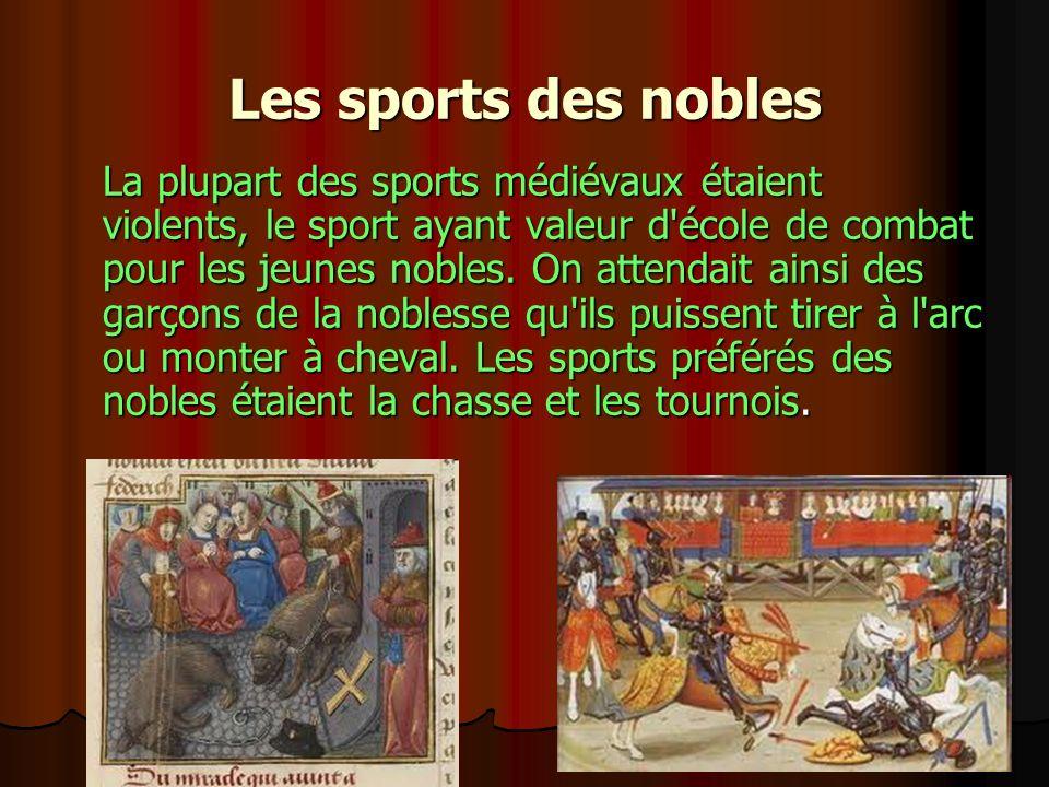 Les sports des nobles La plupart des sports médiévaux étaient violents, le sport ayant valeur d'école de combat pour les jeunes nobles. On attendait a