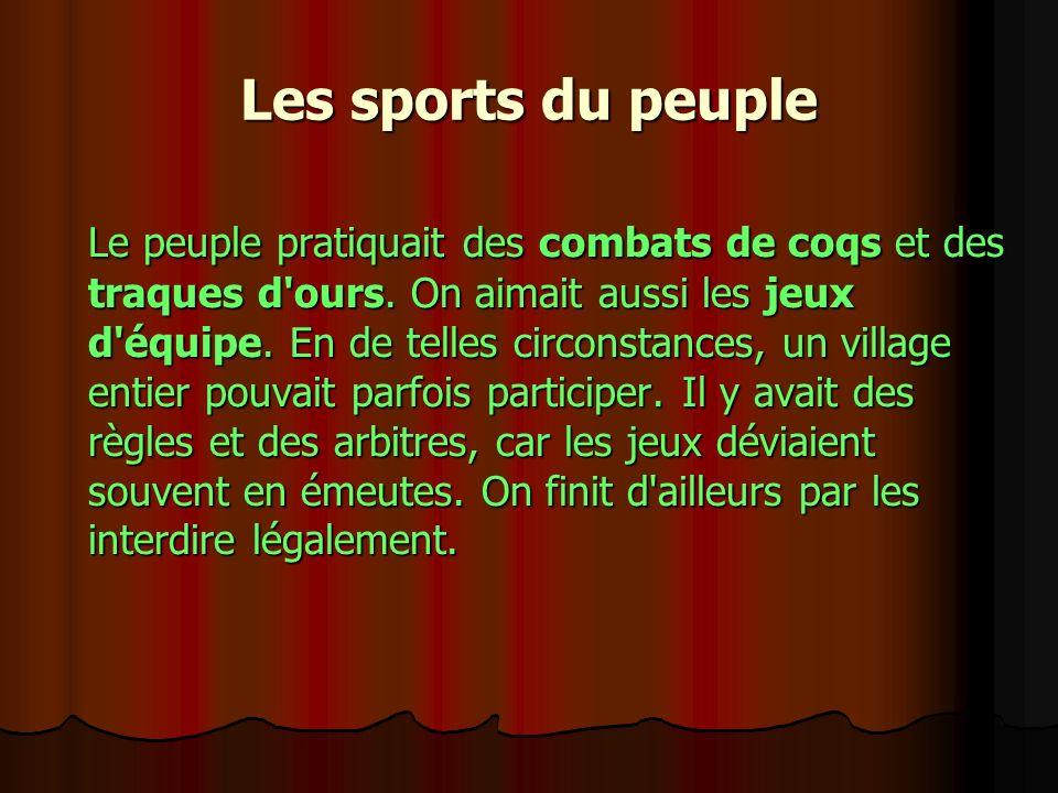Les sports du peuple Le peuple pratiquait des combats de coqs et des traques d'ours. On aimait aussi les jeux d'équipe. En de telles circonstances, un
