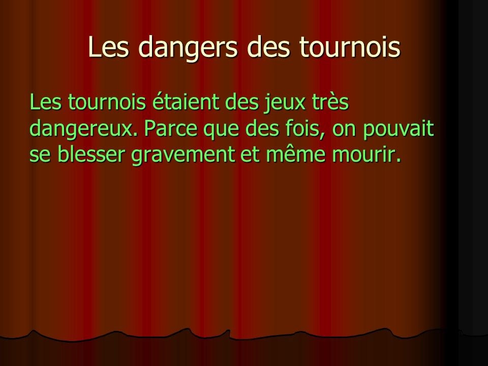 Les dangers des tournois Les tournois étaient des jeux très dangereux. Parce que des fois, on pouvait se blesser gravement et même mourir.
