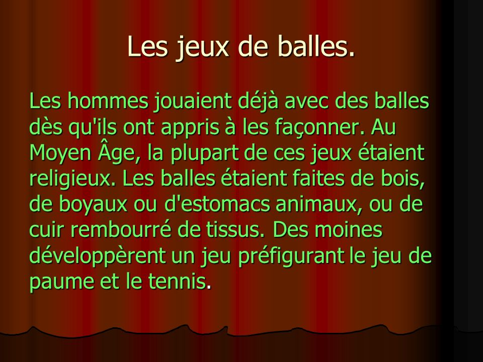 Les jeux de balles. Les hommes jouaient déjà avec des balles dès qu'ils ont appris à les façonner. Au Moyen Âge, la plupart de ces jeux étaient religi