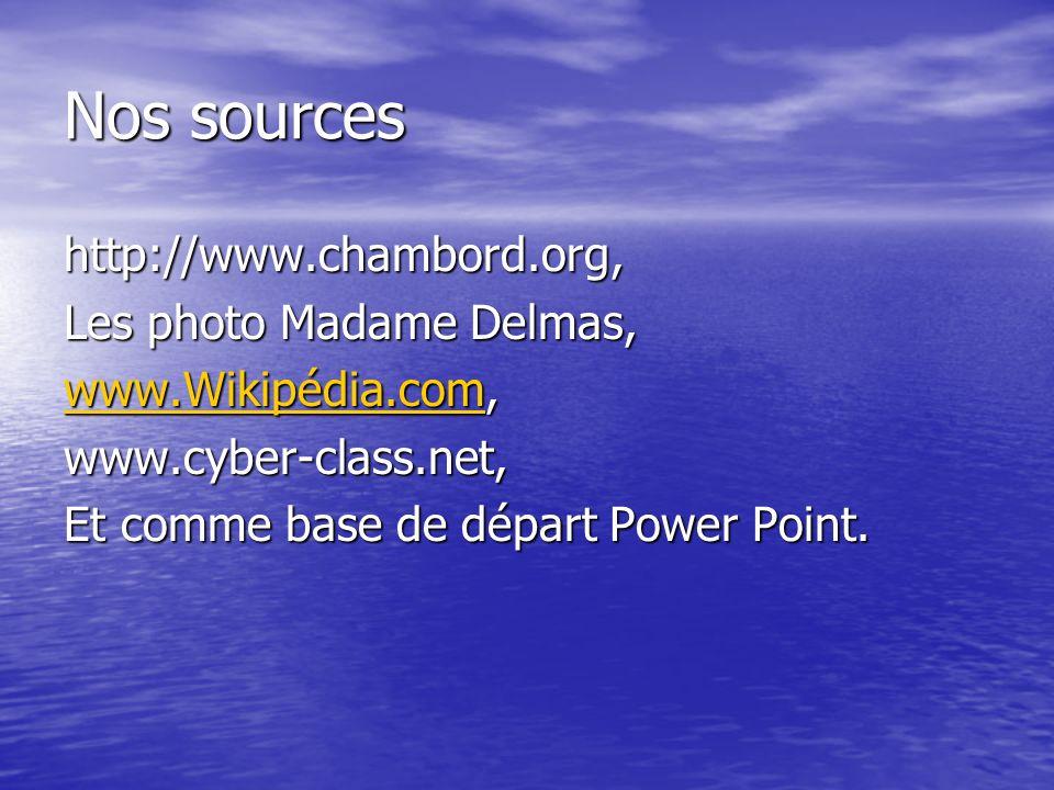Nos sources http://www.chambord.org, Les photo Madame Delmas, www.Wikipédia.comwww.Wikipédia.com, www.Wikipédia.comwww.cyber-class.net, Et comme base