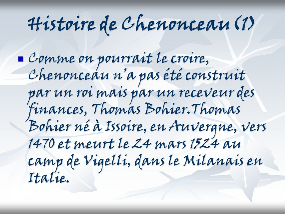 Histoire de Chenonceau(1) Comme on pourrait le croire, Chenonceau na pas été construit par un roi mais par un receveur des finances, Thomas Bohier.Tho