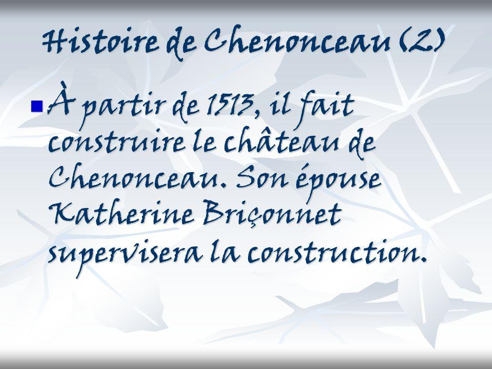 Histoire de Chenonceau(2) À partir de 1513, il fait construire le château de Chenonceau. Son épouse Katherine Briçonnet supervisera la construction. À