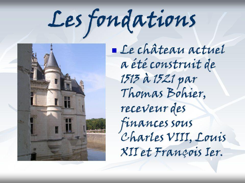 Les fondations Le château actuel a été construit de 1513 à 1521 par Thomas Bohier, receveur des finances sous Charles VIII, Louis XII et François Ier.