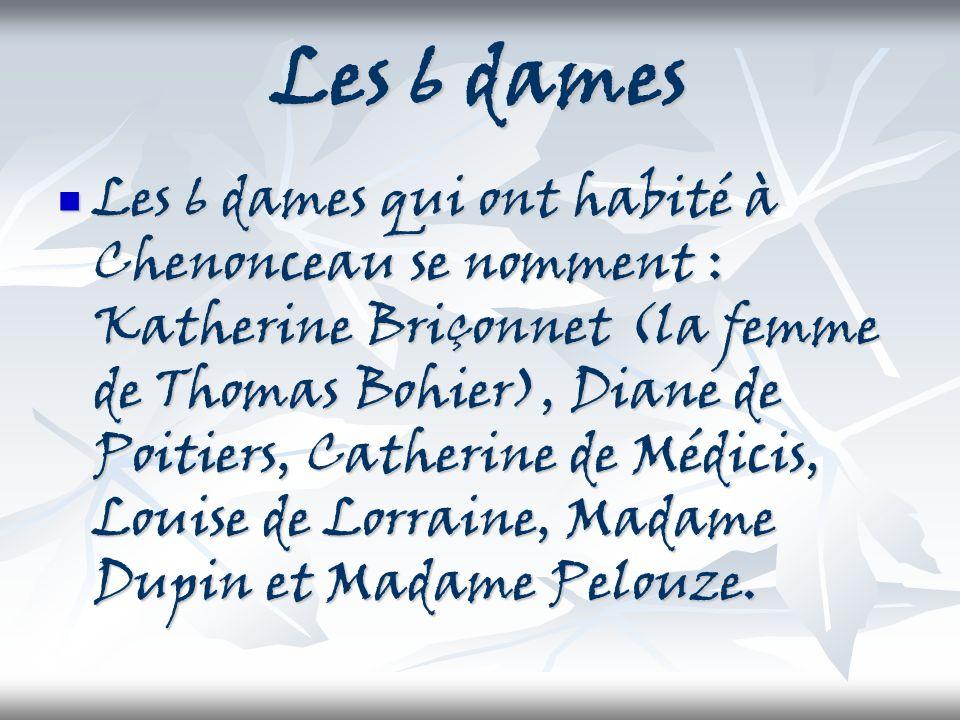 Les 6 dames Les 6 dames qui ont habité à Chenonceau se nomment : Katherine Briçonnet (la femme de Thomas Bohier), Diane de Poitiers, Catherine de Médi