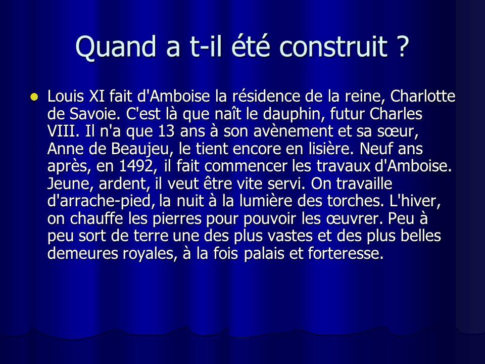Quand a t-il été construit . Louis XI fait d Amboise la résidence de la reine, Charlotte de Savoie.
