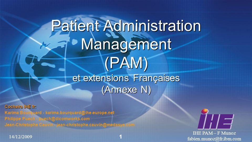 14/12/2009 IHE PAM – F Munoz fabien.munoz@fr.ibm.com 1 Patient Administration Management (PAM) et extensions Françaises (Annexe N) Cochairs IHE fr: Ka
