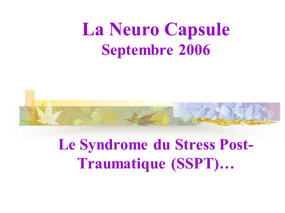 La Neuro Capsule Septembre 2006 Le Syndrome du Stress Post- Traumatique (SSPT)…