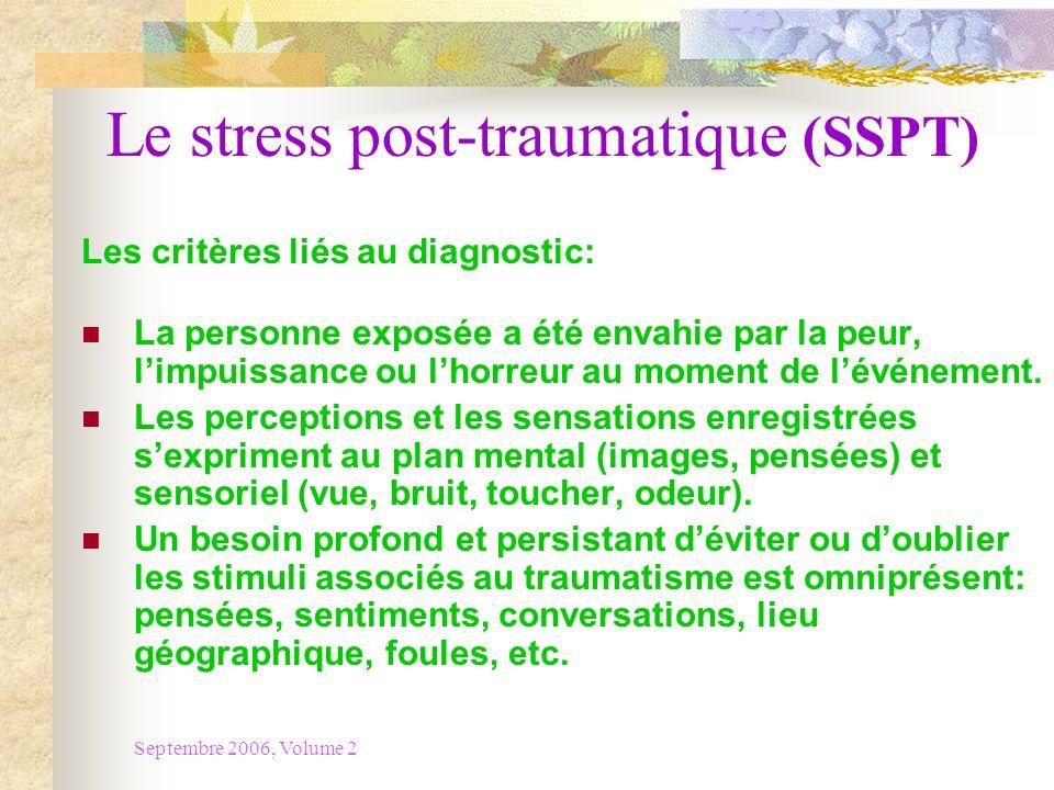 Septembre 2006, Volume 2 Le stress post-traumatique (SSPT) Les critères de diagnostic: Les symptômes liés à une augmentation des stimuli (hyper vigilance, diminution de la concentration, irritabilité, colère, troubles de sommeil) persistent depuis plus dun mois.