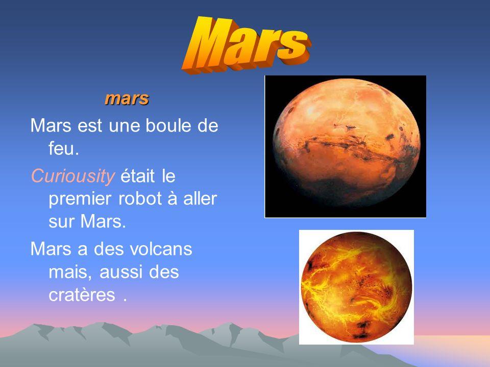 mars mars Mars est une boule de feu.Curiousity était le premier robot à aller sur Mars.