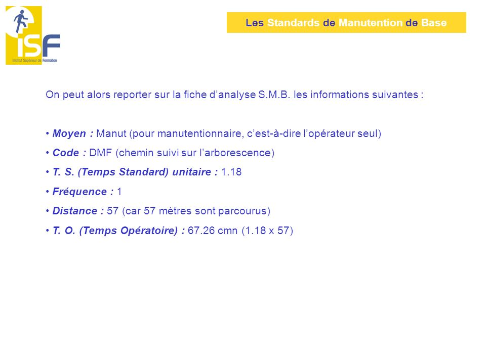 Les Standards de Manutention de Base On peut alors reporter sur la fiche danalyse S.M.B. les informations suivantes : Moyen : Manut (pour manutentionn