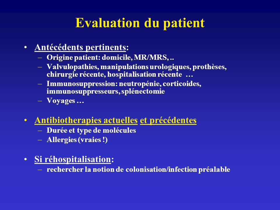 Evaluation du patient Antécédents pertinents: –Origine patient: domicile, MR/MRS,.. –Valvulopathies, manipulations urologiques, prothèses, chirurgie r