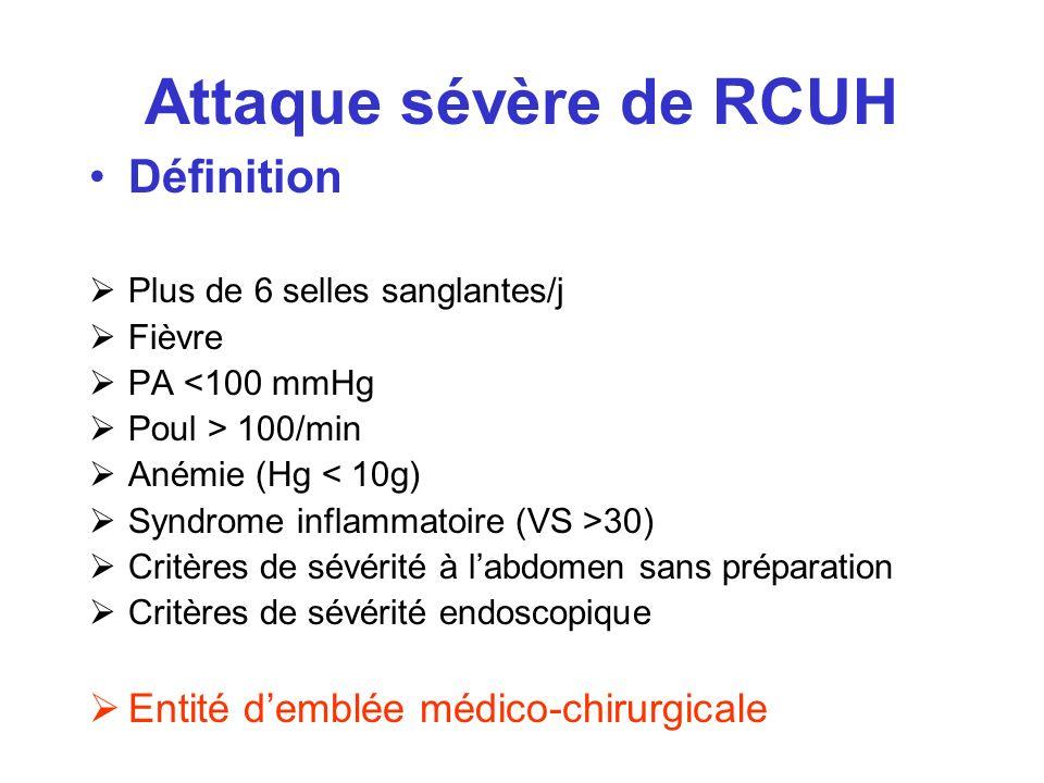Attaque sévère de RCUH Définition Plus de 6 selles sanglantes/j Fièvre PA <100 mmHg Poul > 100/min Anémie (Hg < 10g) Syndrome inflammatoire (VS >30) C