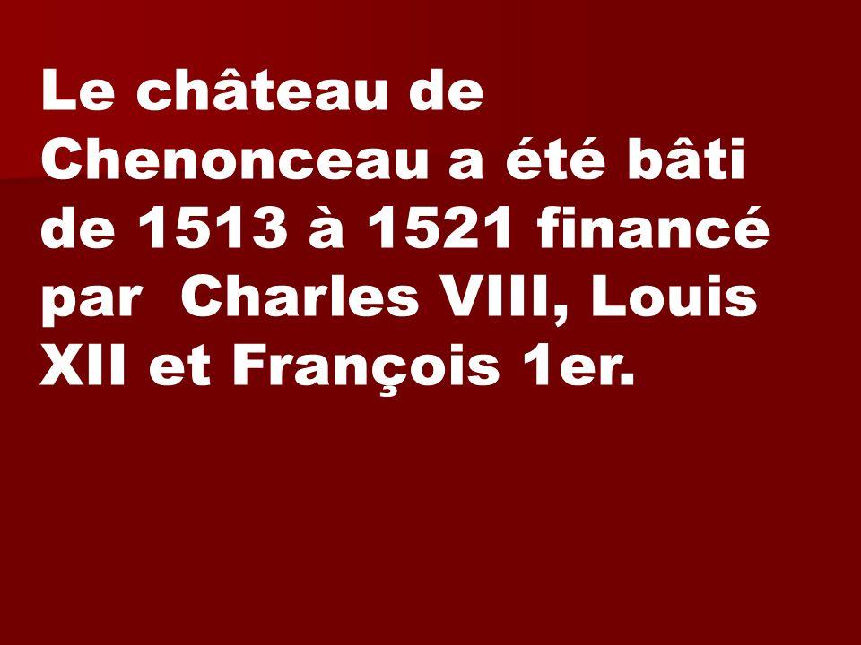 Le château de Chenonceau a été bâti de 1513 à 1521 financé par Charles VIII, Louis XII et François 1er.