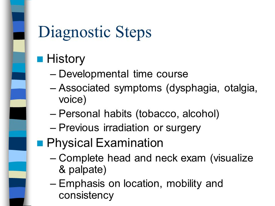Diagnostic Steps History –Developmental time course –Associated symptoms (dysphagia, otalgia, voice) –Personal habits (tobacco, alcohol) –Previous irr