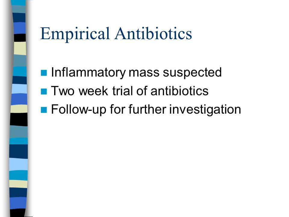 Empirical Antibiotics Inflammatory mass suspected Two week trial of antibiotics Follow-up for further investigation