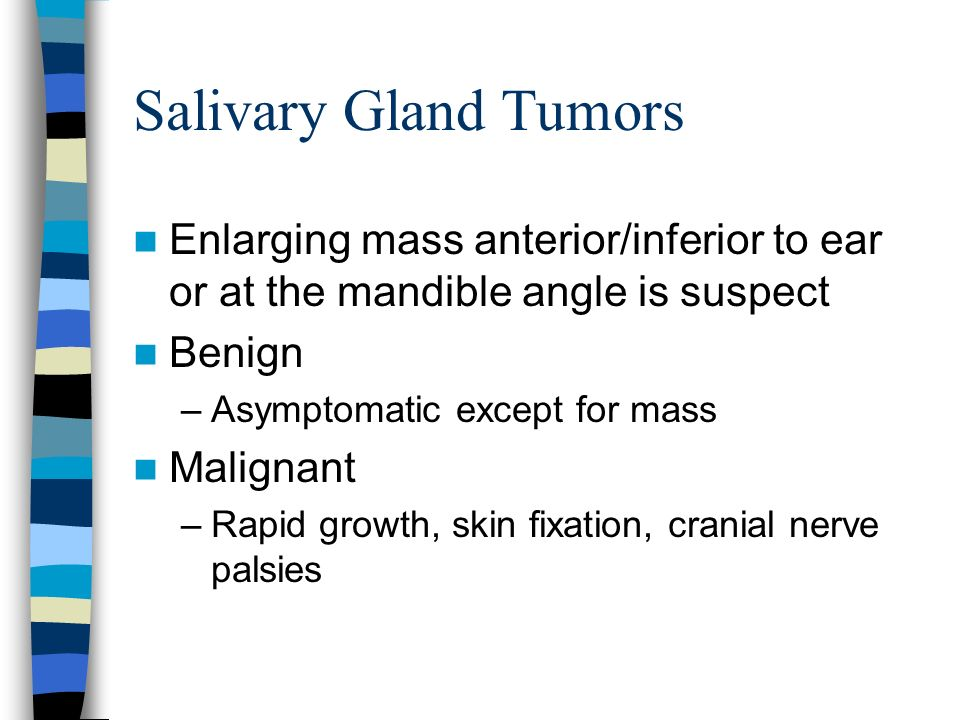 Salivary Gland Tumors Enlarging mass anterior/inferior to ear or at the mandible angle is suspect Benign –Asymptomatic except for mass Malignant –Rapi