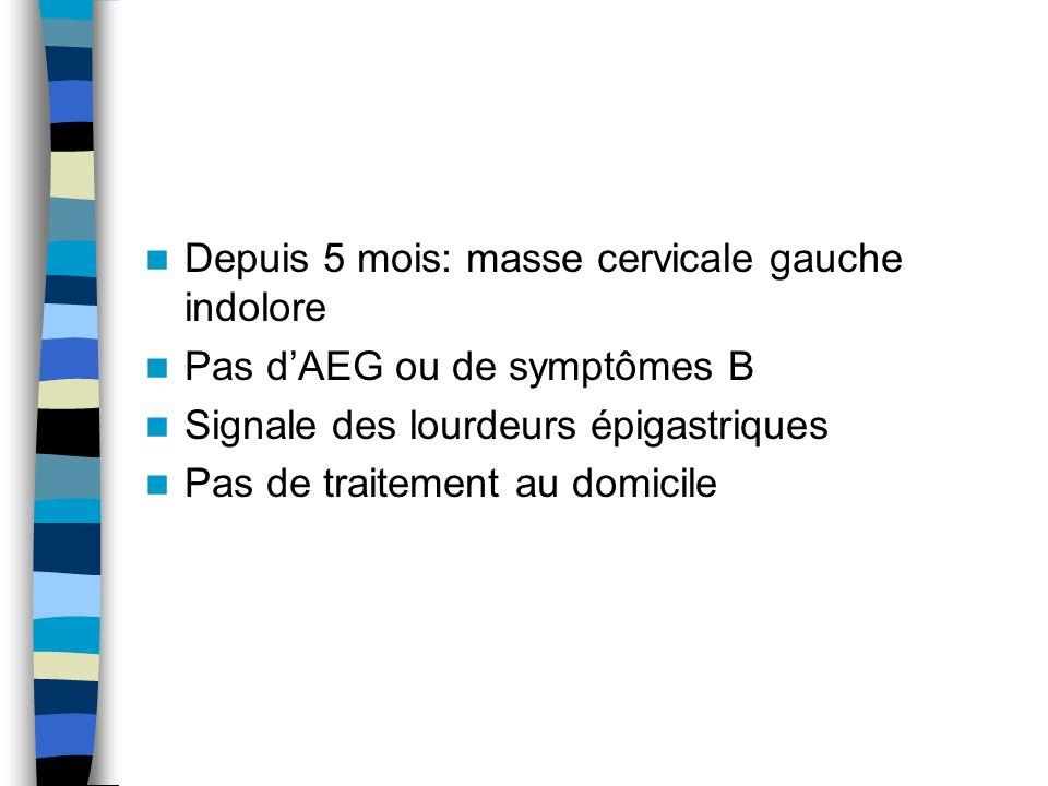 Depuis 5 mois: masse cervicale gauche indolore Pas dAEG ou de symptômes B Signale des lourdeurs épigastriques Pas de traitement au domicile