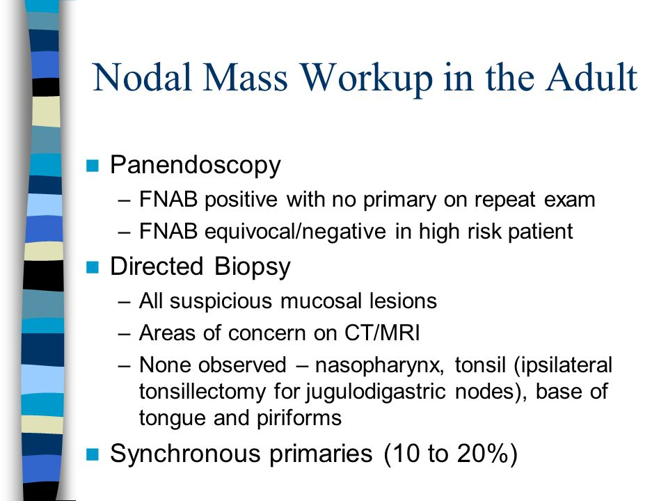 Nodal Mass Workup in the Adult Panendoscopy –FNAB positive with no primary on repeat exam –FNAB equivocal/negative in high risk patient Directed Biops