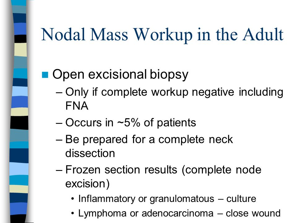 Nodal Mass Workup in the Adult Open excisional biopsy –Only if complete workup negative including FNA –Occurs in ~5% of patients –Be prepared for a co