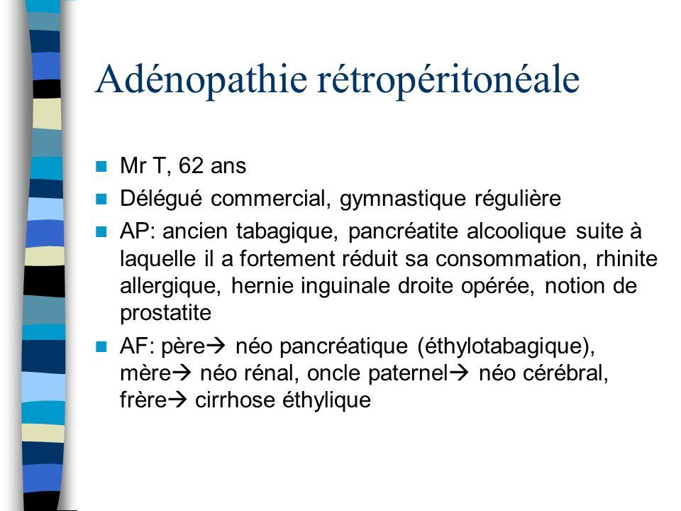 Adénopathie rétropéritonéale Mr T, 62 ans Délégué commercial, gymnastique régulière AP: ancien tabagique, pancréatite alcoolique suite à laquelle il a