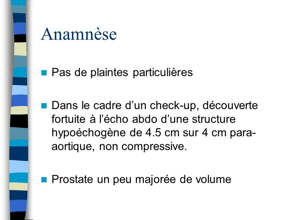 Anamnèse Pas de plaintes particulières Dans le cadre dun check-up, découverte fortuite à lécho abdo dune structure hypoéchogène de 4.5 cm sur 4 cm par