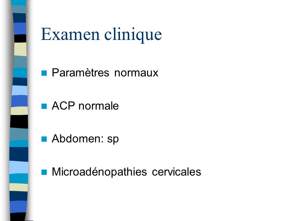 Examen clinique Paramètres normaux ACP normale Abdomen: sp Microadénopathies cervicales