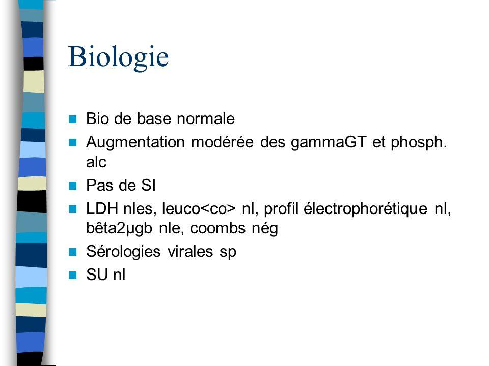 Biologie Bio de base normale Augmentation modérée des gammaGT et phosph. alc Pas de SI LDH nles, leuco nl, profil électrophorétique nl, bêta2µgb nle,