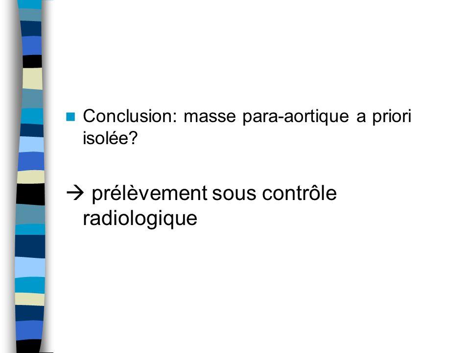 Conclusion: masse para-aortique a priori isolée? prélèvement sous contrôle radiologique