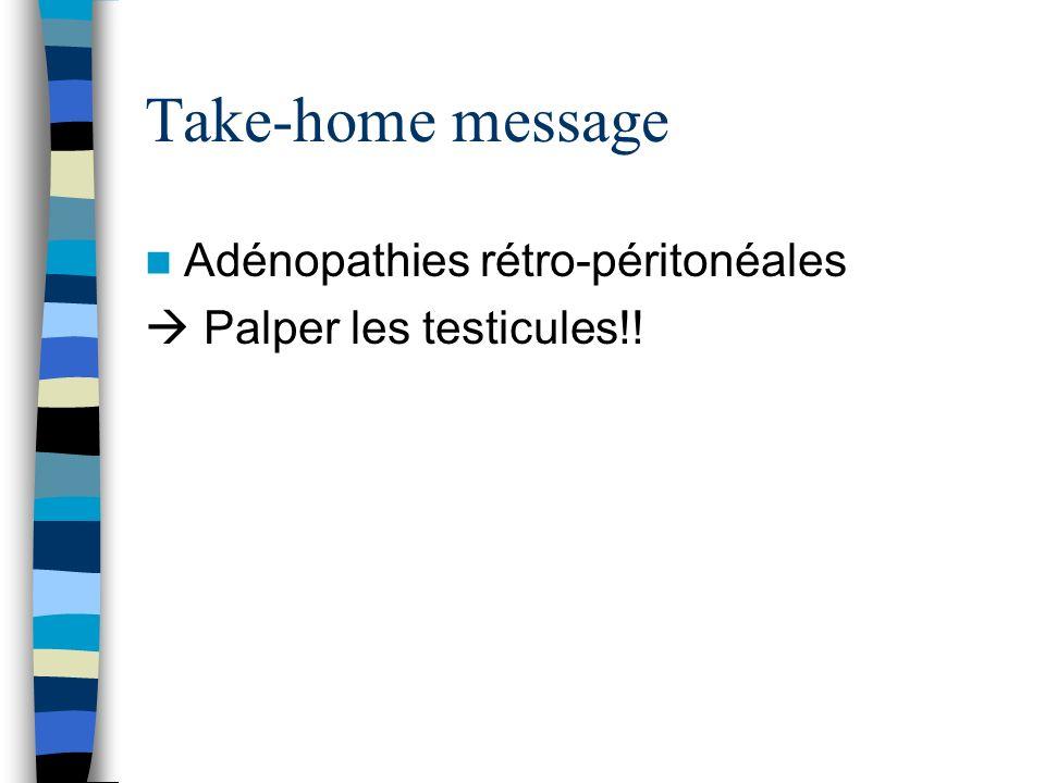 Take-home message Adénopathies rétro-péritonéales Palper les testicules!!